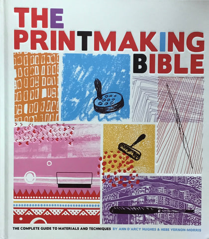 The Printmaking Bible: The Complete Guide to Materials and Techniques by Ann d'Arcy Hughes, Hebe Vernon-Morris