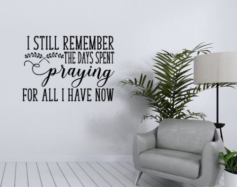 I still remember the days I spent praying for all I have now