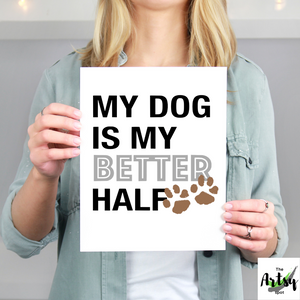My Dog is My Better Half wall art print, Funny dog owner gifts