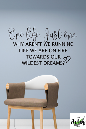 One life. Just one. Why aren't we running like we are on fire towards out wildest dreams? wall decal