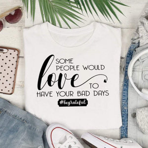 Some people would love your bad days, #begrateful, be grateful shirt