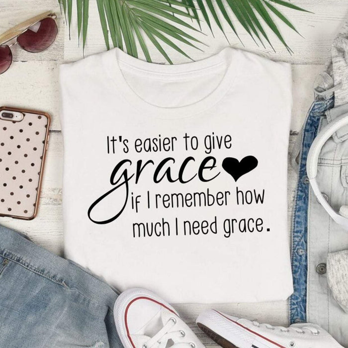 It's easier to give grace if I remember how much I need grace, shirt