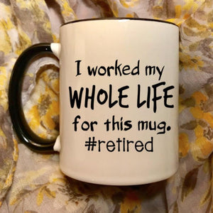 I worked my whole life for this mug #retired, funny retirement gift