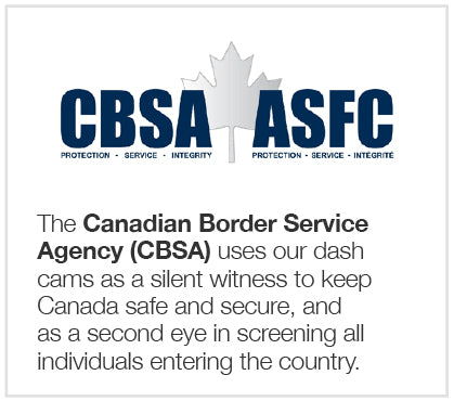 The Canadian Border Service Agency, or CBSA, uses our dash cams as a silent witness to keep Canada safe and secure; even as a second eye in screening all individuals entering the country