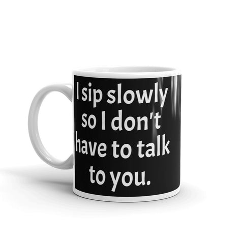 "Mug Black ""I sip slowly so I don't have to talk to you."""