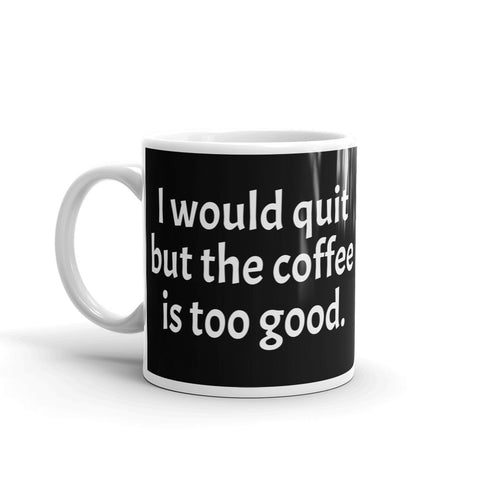 "Mug Black ""I would quit but the coffee is too good."""