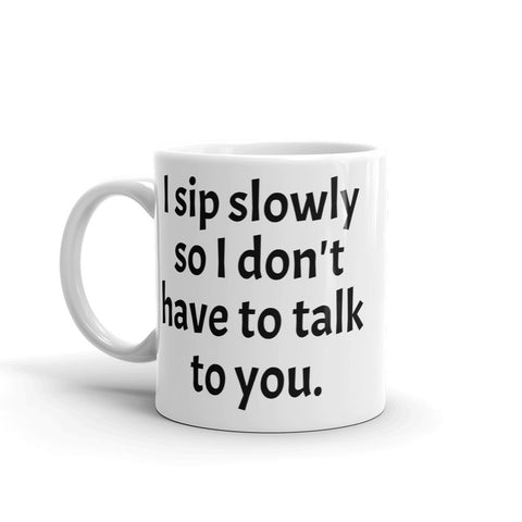 "Mug ""I sip slowly so I don't have to talk to you."""
