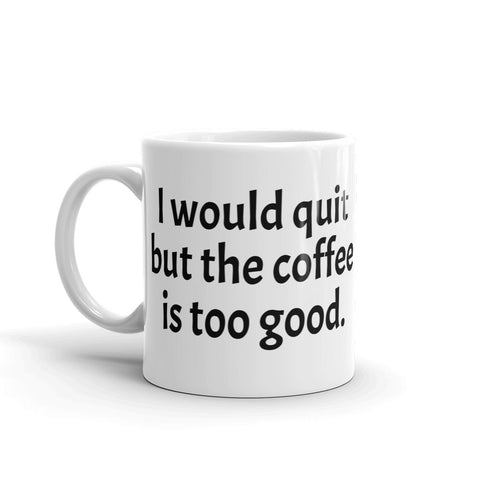 "Mug ""I would quit but the coffee is too good."""