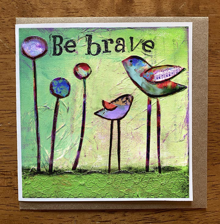 Be Brave.. 5 x 5 greeting card