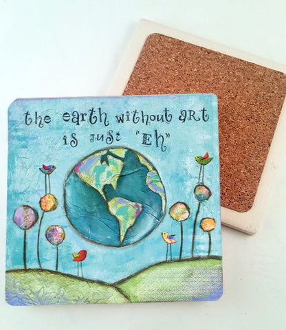 "The Earth Without Art is Just ""EH"".. absorbant stone coaster"