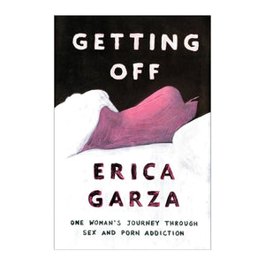 Getting Off by Erica Garza: One Woman's Journey Through Sex & Porn Addiction