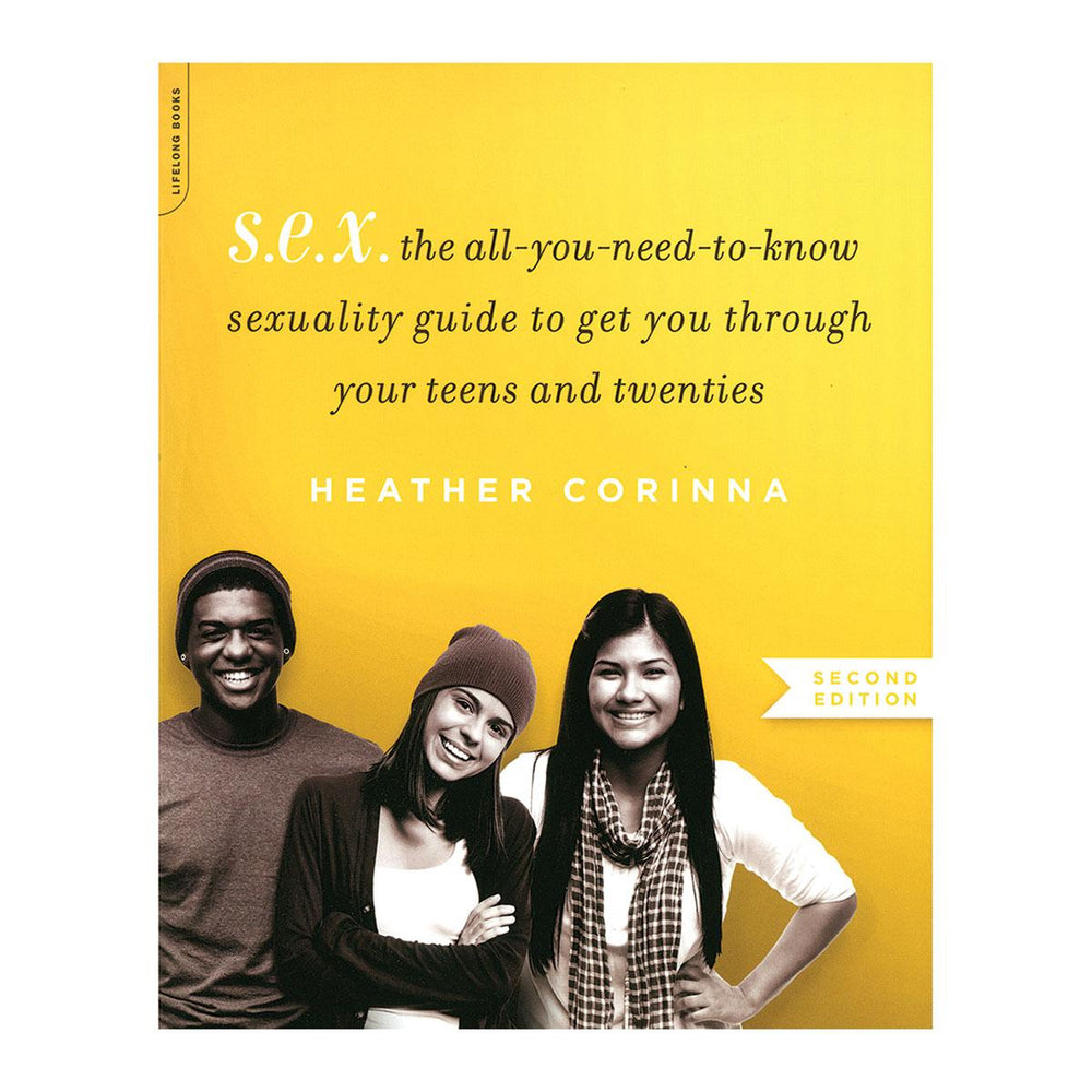 S.E.X.: The-All-You-Need-to-Know Sexuality Guide to Get You Through Your Teens and Twenties by Heather Corinna