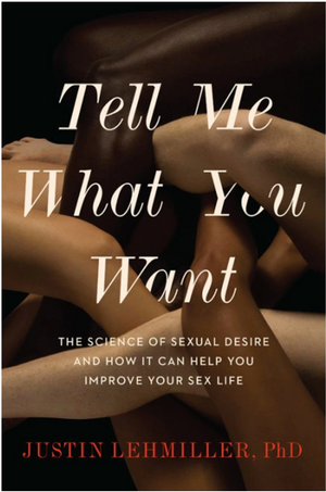 Tell Me What You Want: The Science of Sexual Desire by Justin Lehmiller. PhD