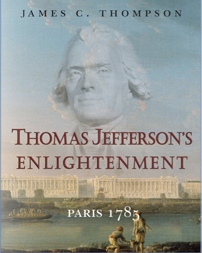 Thomas Jefferson's Enlightenment: Paris 1785, by James C. Thompson