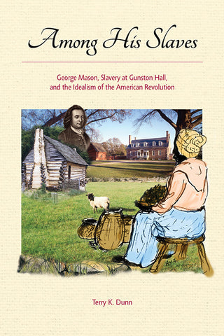 Among His Slaves: George Mason's Struggle With Slavery, by Terry K. Dunn