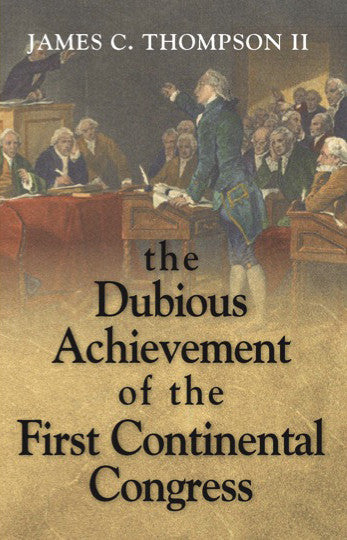 The Dubious Achievement of the First Continental Congress, by James C. Thompson