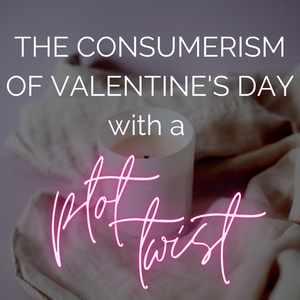 The Consumerism of Valentine's Day - with a plot twist!