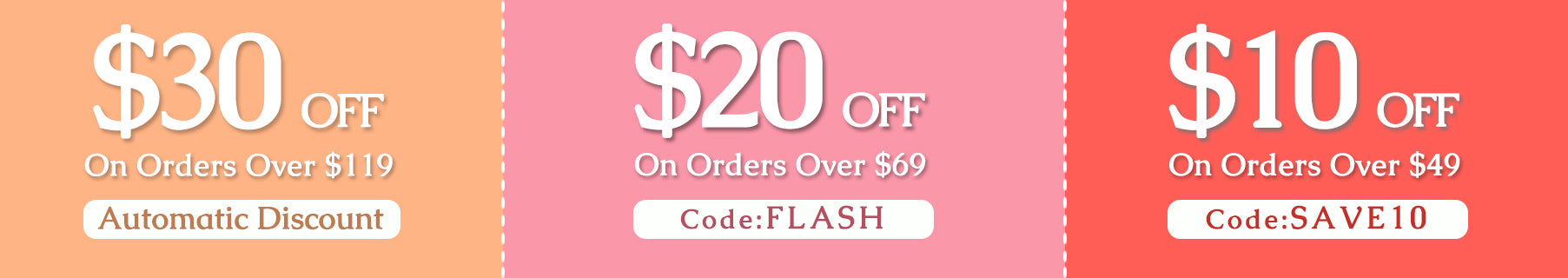 $30 OFF On Orders Over $119 (Automatic Discount) $20 OFF On Orders Over $69 ( Coupon Code: FLASH) $10 OFF On Orders Over $49 ( Coupon Code: SAVE10)