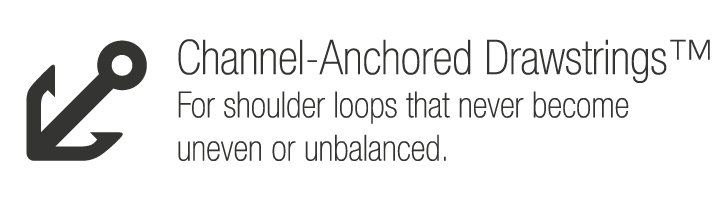 Channel-Anchored Drawstrings™. For shoulder loops that never become uneven or unbalanced