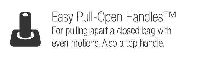 Easy Pull-Open Handles™. For pulling apart a closed bag with even motions, also a top handle