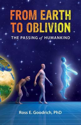 From Earth to Oblivion: The Passing of Humankind by Ross E. Goodrich