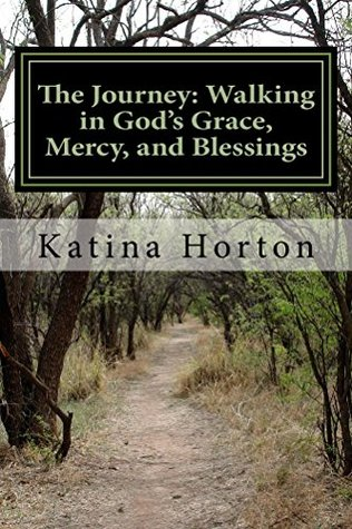 The Journey: Walking in God's Grace, Mercy, and Blessings by Katina Horton