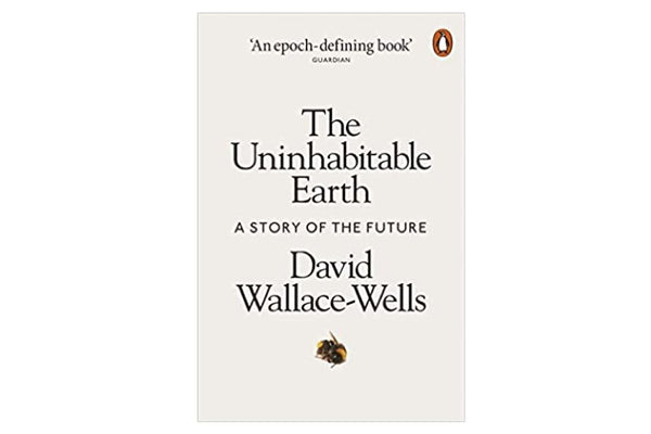 The Uninhabitable Earth - A Story of the Future by David Wallace Wells