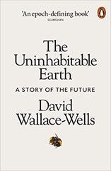 Uninhabitable Earth - A Story of the Future by David Wallace-Wells