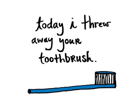 Today I Threw Away Your Toothbrush