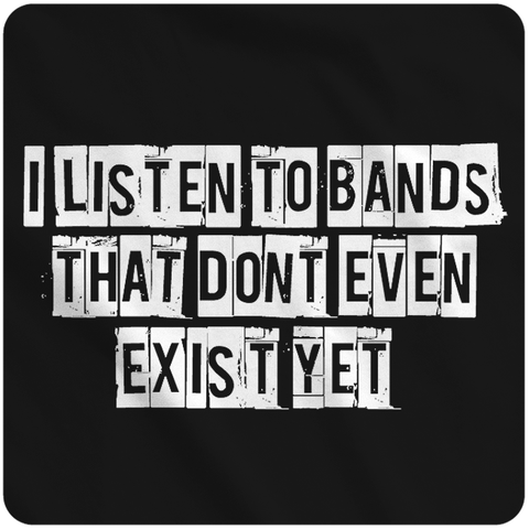 I listen to bands that don't even exist yet.