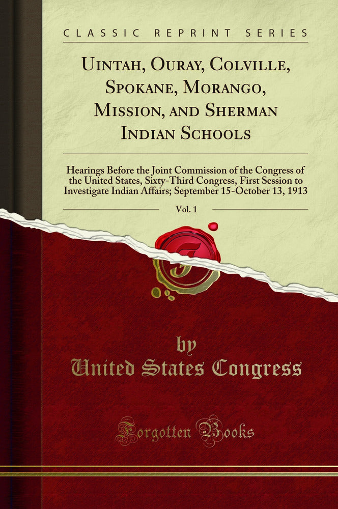 Uintah, Ouray, Colville, Spokane, Morango, Mission, and Sherman Indian Schools, Vol. 1: Hearings Before the Joint Commission of the Congress of the United States, Sixty-Third Congress, First Session to Investigate Indian Affairs; September 15-October