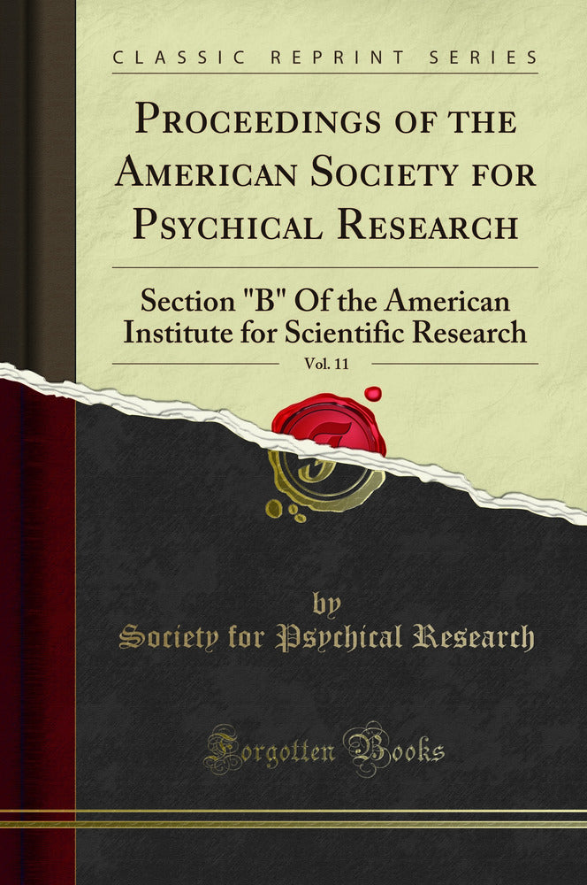 "Proceedings of the American Society for Psychical Research, Vol. 11: Section ""B"" Of the American Institute for Scientific Research (Classic Reprint)"