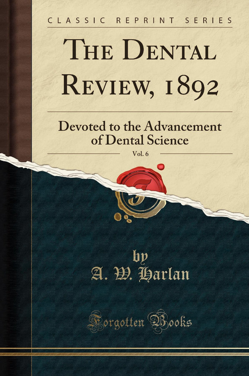 The Dental Review, 1892, Vol. 6: Devoted to the Advancement of Dental Science (Classic Reprint)
