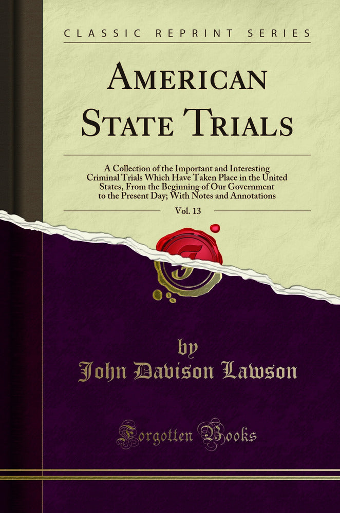 American State Trials, Vol. 13: A Collection of the Important and Interesting Criminal Trials Which Have Taken Place in the United States, From the Beginning of Our Government to the Present Day; With Notes and Annotations (Classic Reprint)