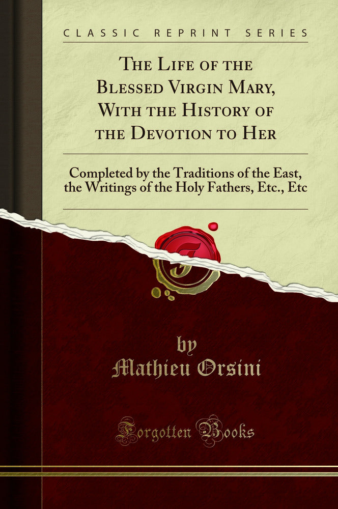 The Life of the Blessed Virgin Mary, With the History of the Devotion to Her: Completed by the Traditions of the East, the Writings of the Holy Fathers, Etc., Etc (Classic Reprint)