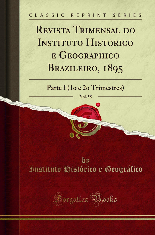 Revista Trimensal do Instituto Historico e Geographico Brazileiro, 1895, Vol. 58: Parte I (1o e 2o Trimestres) (Classic Reprint)