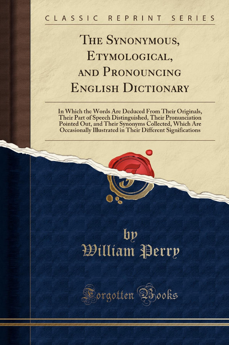 The Synonymous, Etymological, and Pronouncing English Dictionary: In Which the Words Are Deduced From Their Originals, Their Part of Speech Distinguished, Their Pronunciation Pointed Out, and Their Synonyms Collected, Which Are Occasionally Illustrated