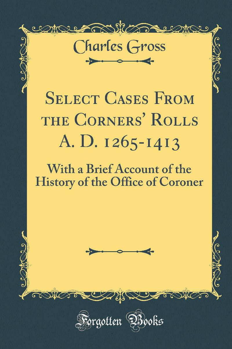 Select Cases From the Corners' Rolls A. D. 1265-1413: With a Brief Account of the History of the Office of Coroner (Classic Reprint)