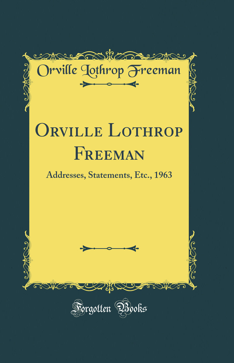 Orville Lothrop Freeman: Addresses, Statements, Etc., 1963 (Classic Reprint)