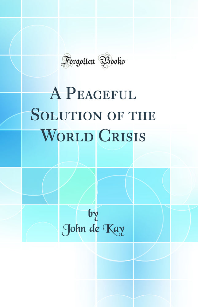 A Peaceful Solution of the World Crisis (Classic Reprint)