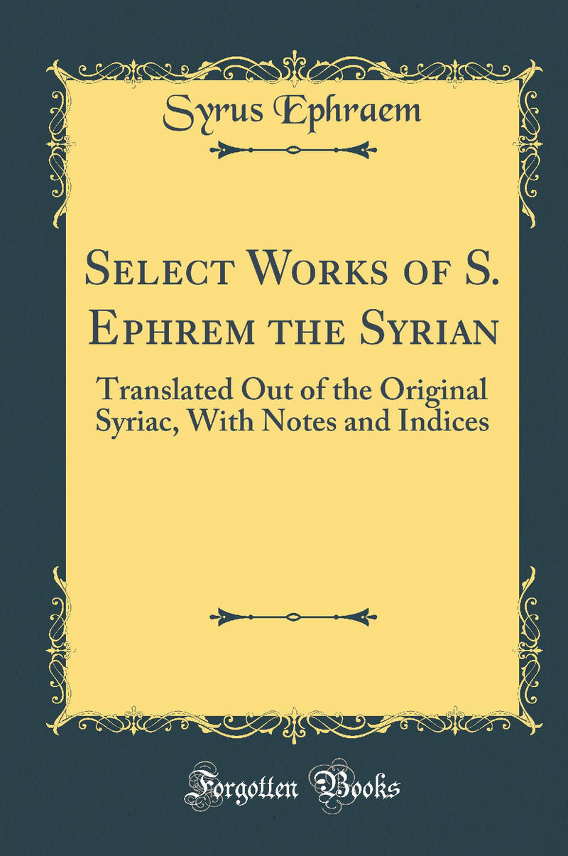 Select Works of S. Ephrem the Syrian: Translated Out of the Original Syriac, With Notes and Indices (Classic Reprint)