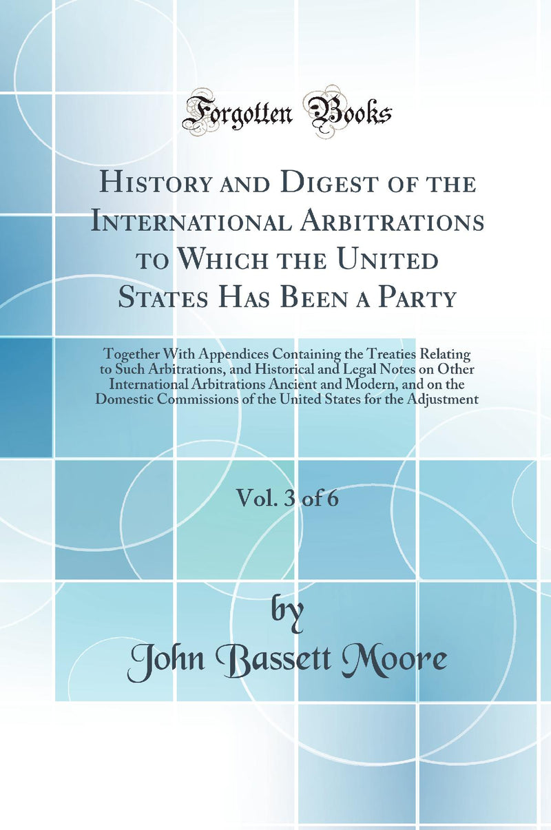 History and Digest of the International Arbitrations to Which the United States Has Been a Party, Vol. 3 of 6: Together With Appendices Containing the Treaties Relating to Such Arbitrations, and Historical and Legal Notes on Other International Arbit