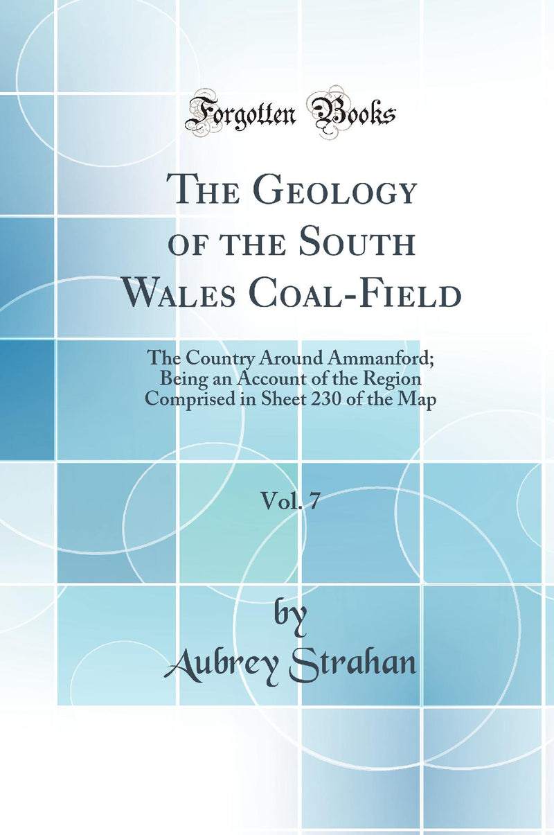 The Geology of the South Wales Coal-Field, Vol. 7: The Country Around Ammanford; Being an Account of the Region Comprised in Sheet 230 of the Map (Classic Reprint)