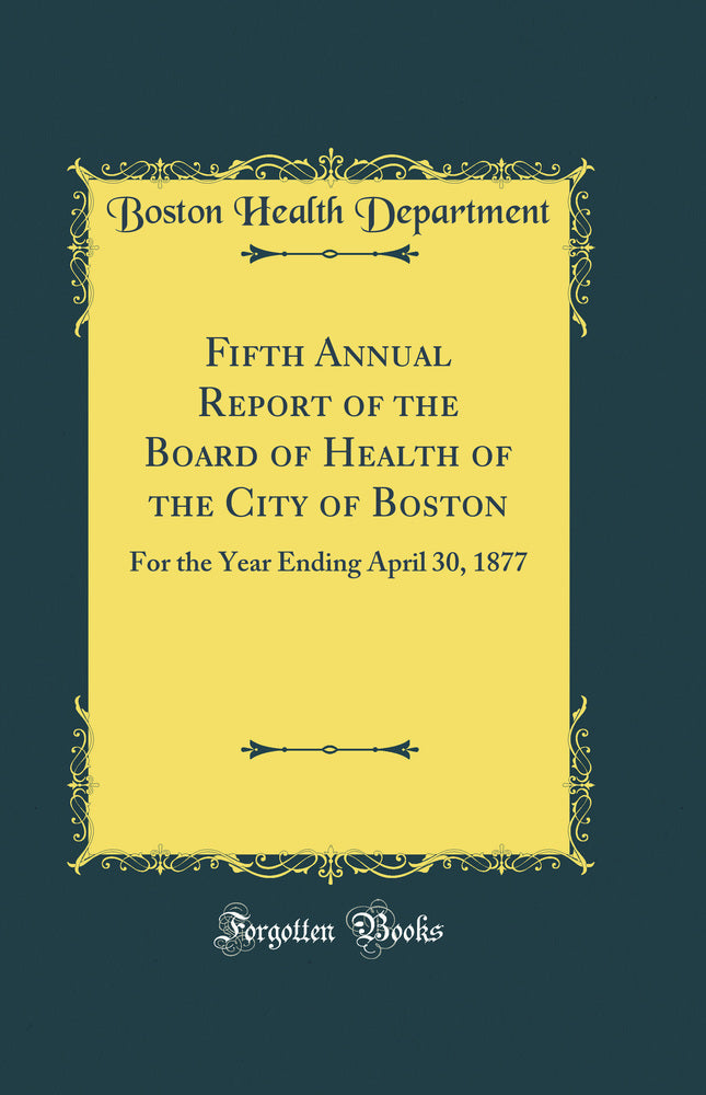 Fifth Annual Report of the Board of Health of the City of Boston: For the Year Ending April 30, 1877 (Classic Reprint)