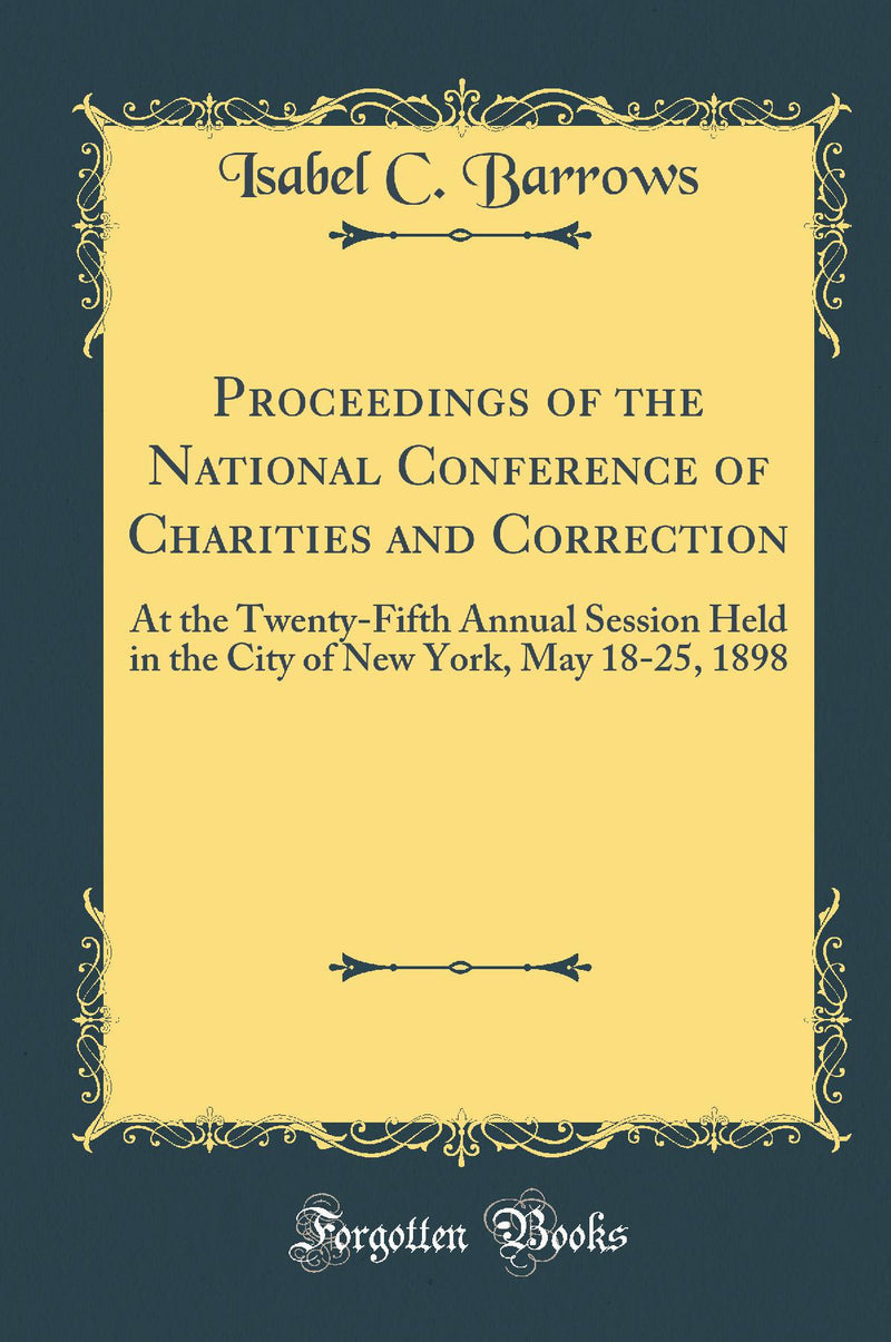Proceedings of the National Conference of Charities and Correction: At the Twenty-Fifth Annual Session Held in the City of New York, May 18-25, 1898 (Classic Reprint)