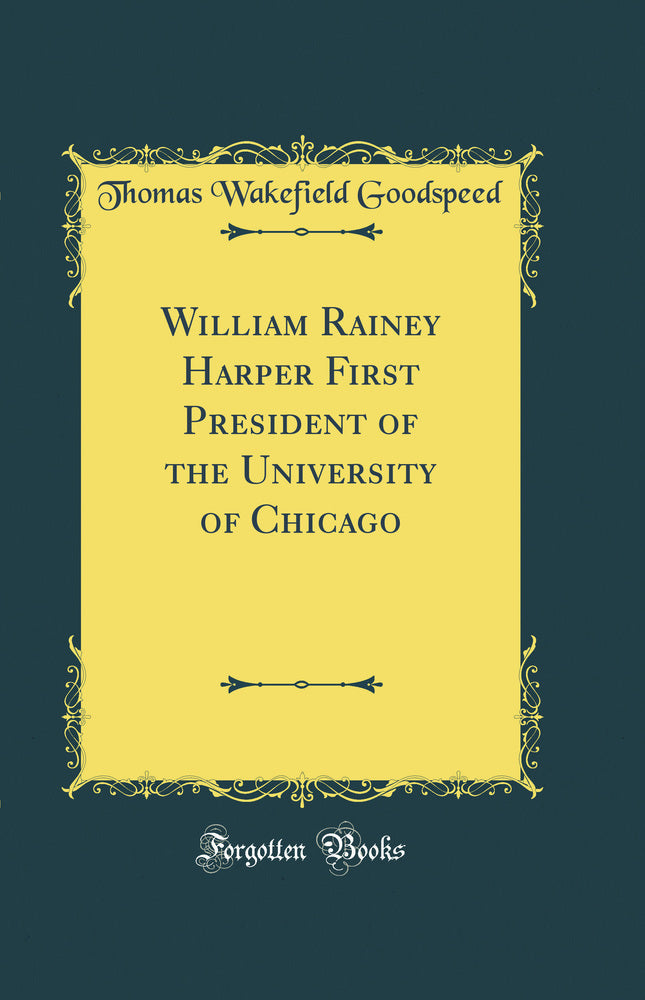 William Rainey Harper First President of the University of Chicago (Classic Reprint)