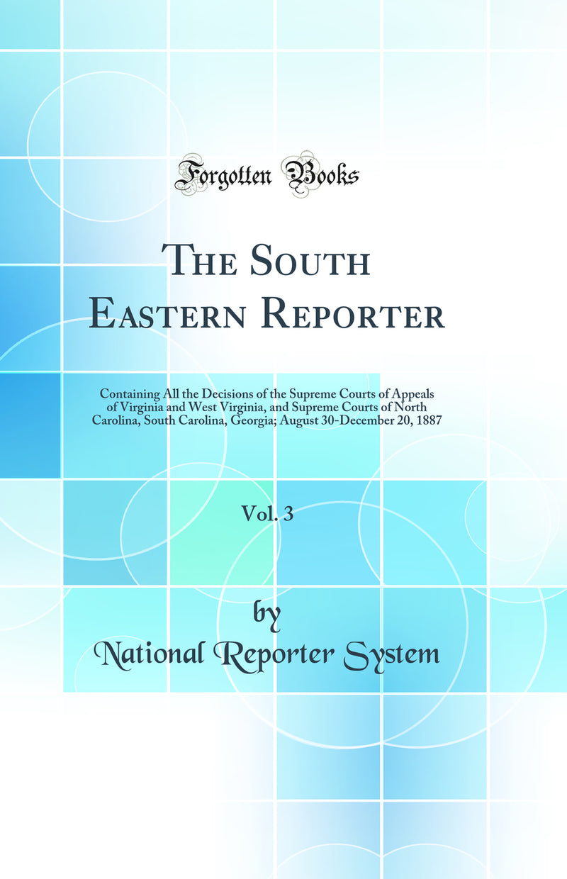 The South Eastern Reporter, Vol. 3: Containing All the Decisions of the Supreme Courts of Appeals of Virginia and West Virginia, and Supreme Courts of North Carolina, South Carolina, Georgia; August 30-December 20, 1887 (Classic Reprint)