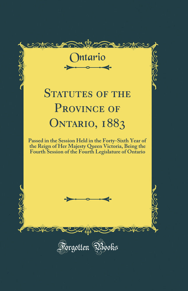 Statutes of the Province of Ontario, 1883: Passed in the Session Held in the Forty-Sixth Year of the Reign of Her Majesty Queen Victoria, Being the Fourth Session of the Fourth Legislature of Ontario (Classic Reprint)