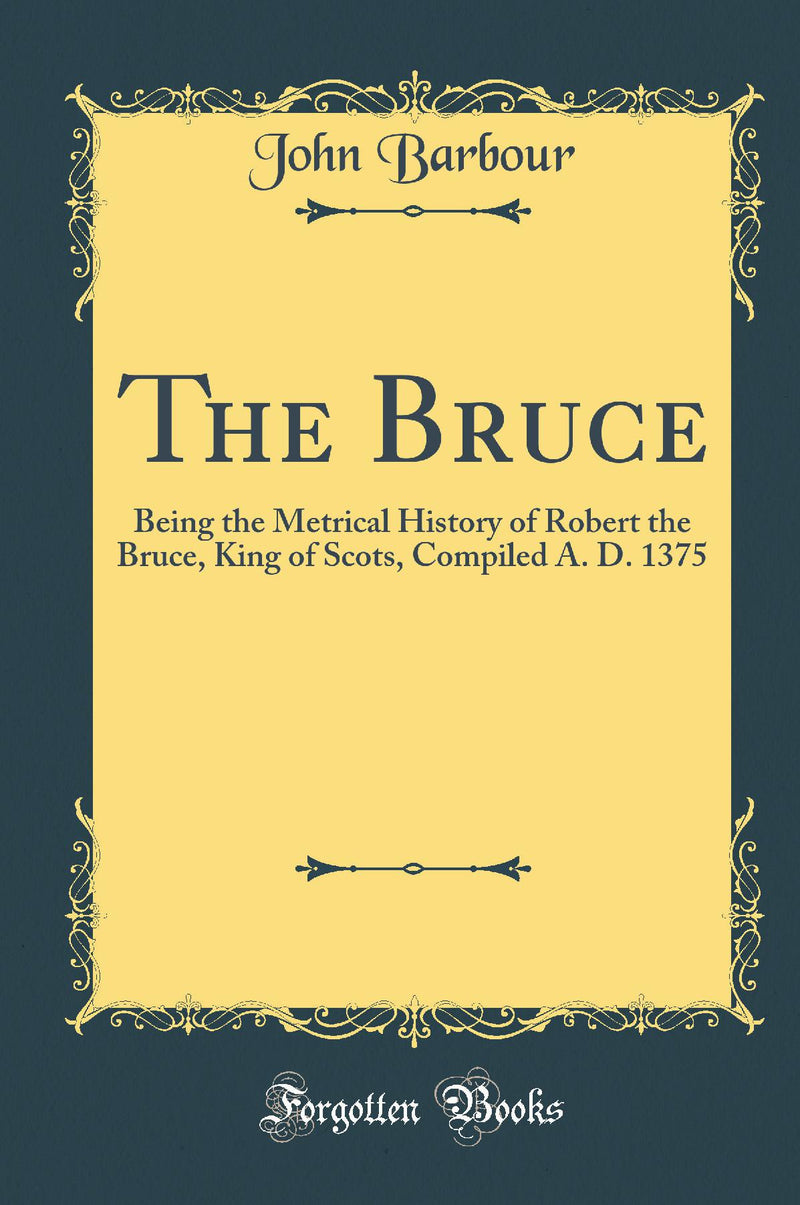 The Bruce: Being the Metrical History of Robert the Bruce, King of Scots, Compiled A. D. 1375 (Classic Reprint)
