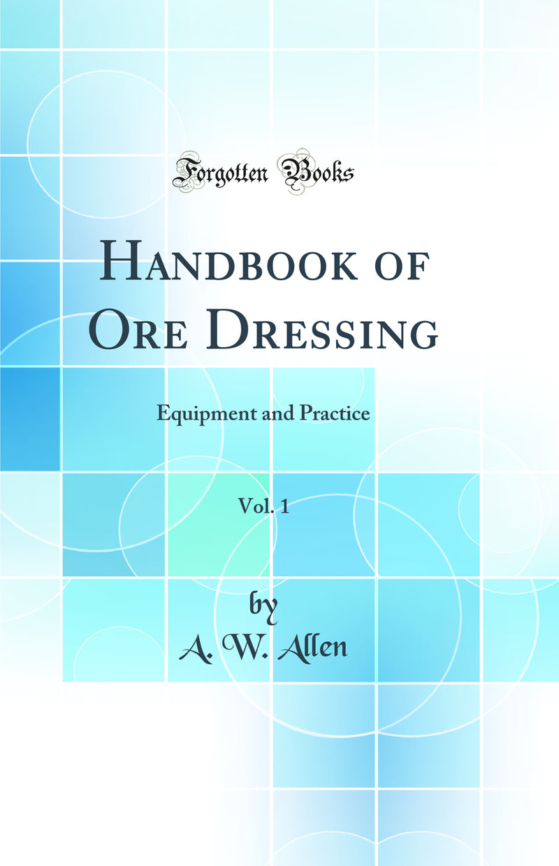 Handbook of Ore Dressing, Vol. 1: Equipment and Practice (Classic Reprint)